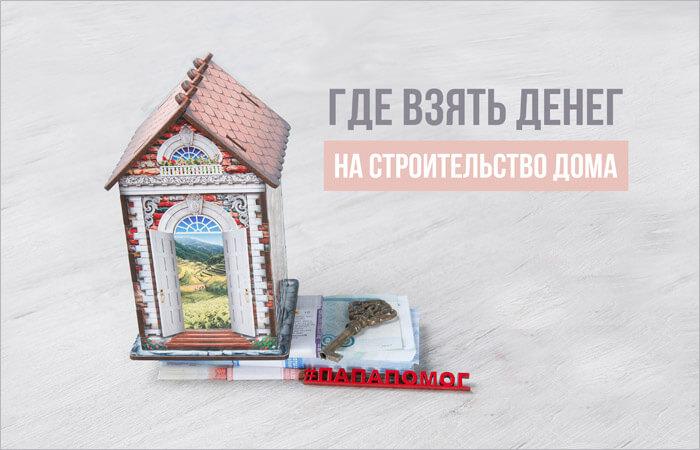 Где взять денег на строительство дома